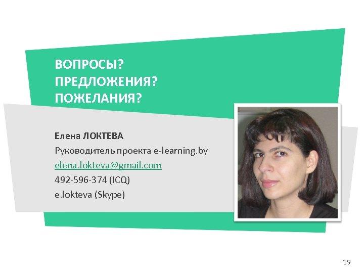 ВОПРОСЫ? ПРЕДЛОЖЕНИЯ? ПОЖЕЛАНИЯ? Елена ЛОКТЕВА Руководитель проекта e-learning. by elena. lokteva@gmail. com 492 -596