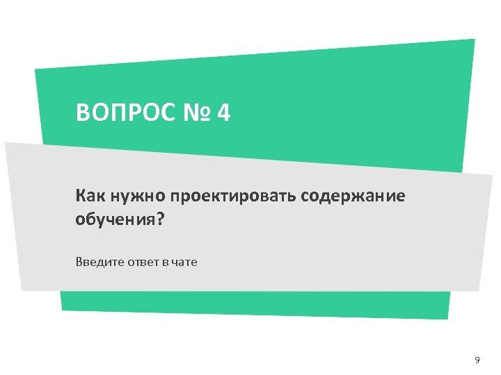 ВОПРОС № 4 Как нужно проектировать содержание обучения? Введите ответ в чате 9