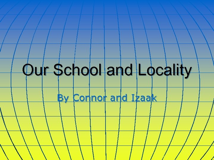 Our School and Locality By Connor and Izaak