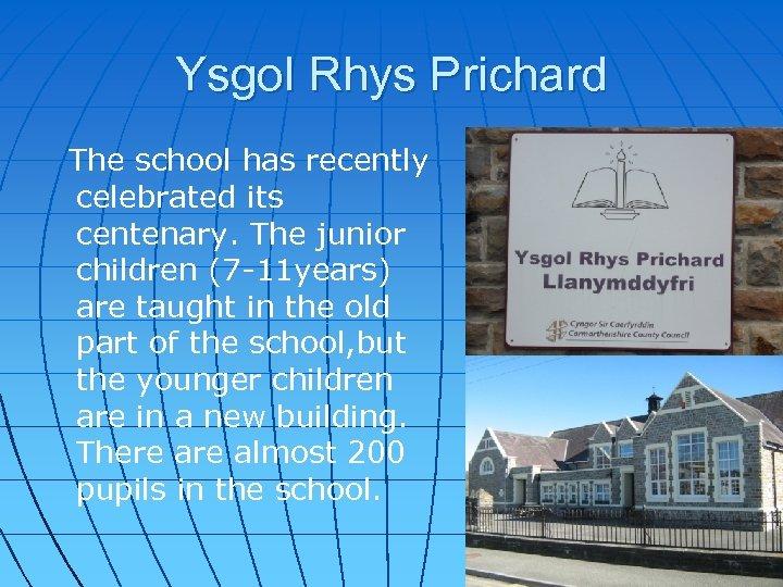 Ysgol Rhys Prichard The school has recently celebrated its centenary. The junior children (7