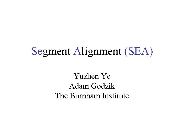 Segment Alignment (SEA) Yuzhen Ye Adam Godzik The Burnham Institute