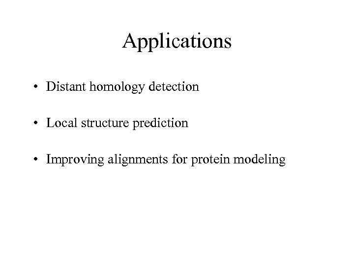 Applications • Distant homology detection • Local structure prediction • Improving alignments for protein