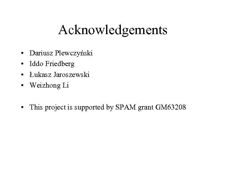 Acknowledgements • • Dariusz Plewczyński Iddo Friedberg Łukasz Jaroszewski Weizhong Li • This project