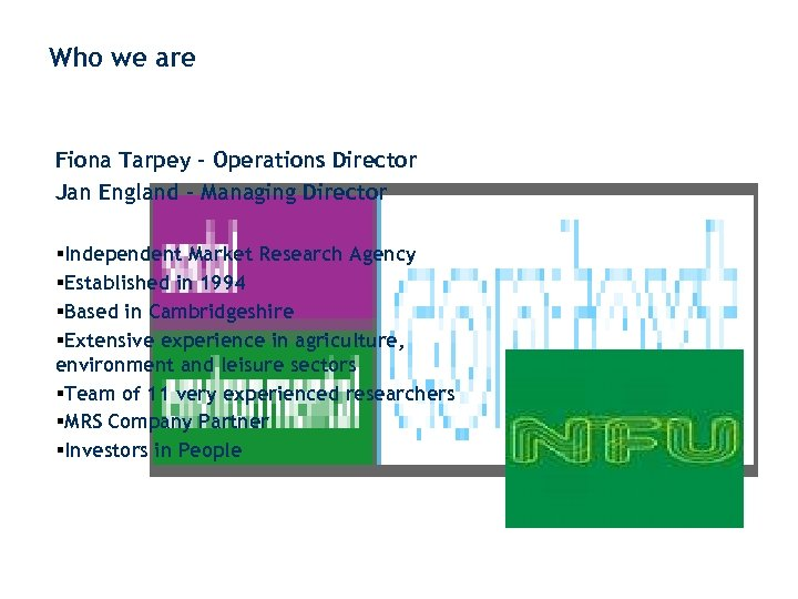 Who we are Fiona Tarpey – Operations Director Jan England – Managing Director §Independent