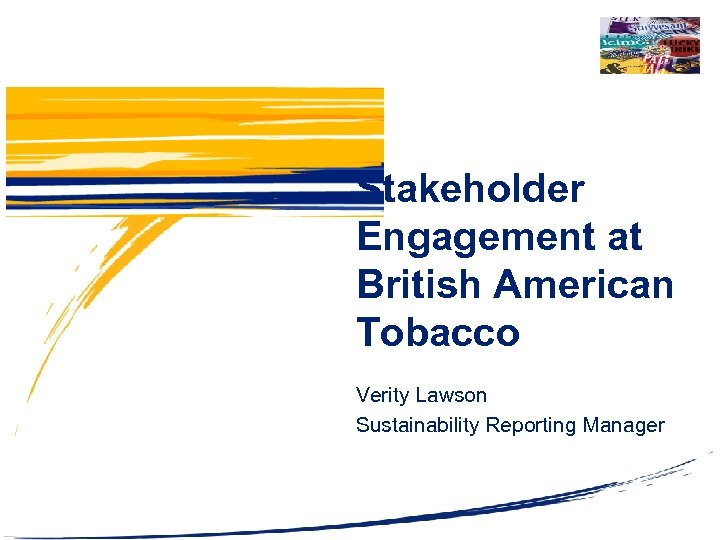 Stakeholder Engagement at British American Tobacco Verity Lawson Sustainability Reporting Manager