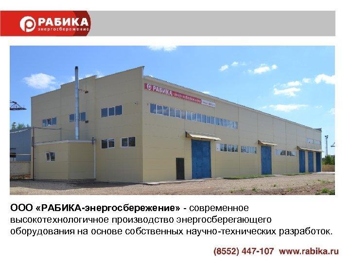 ООО «РАБИКА-энергосбережение» - современное высокотехнологичное производство энергосберегающего оборудования на основе собственных научно-технических разработок.