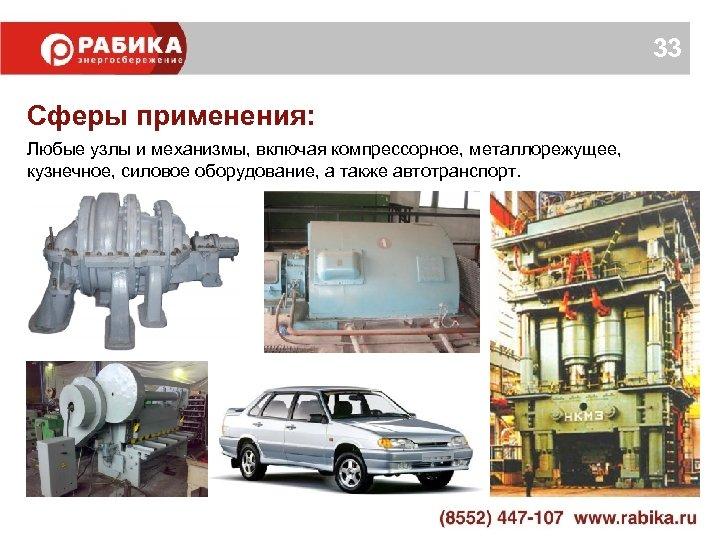 33 Сферы применения: Любые узлы и механизмы, включая компрессорное, металлорежущее, кузнечное, силовое оборудование, а