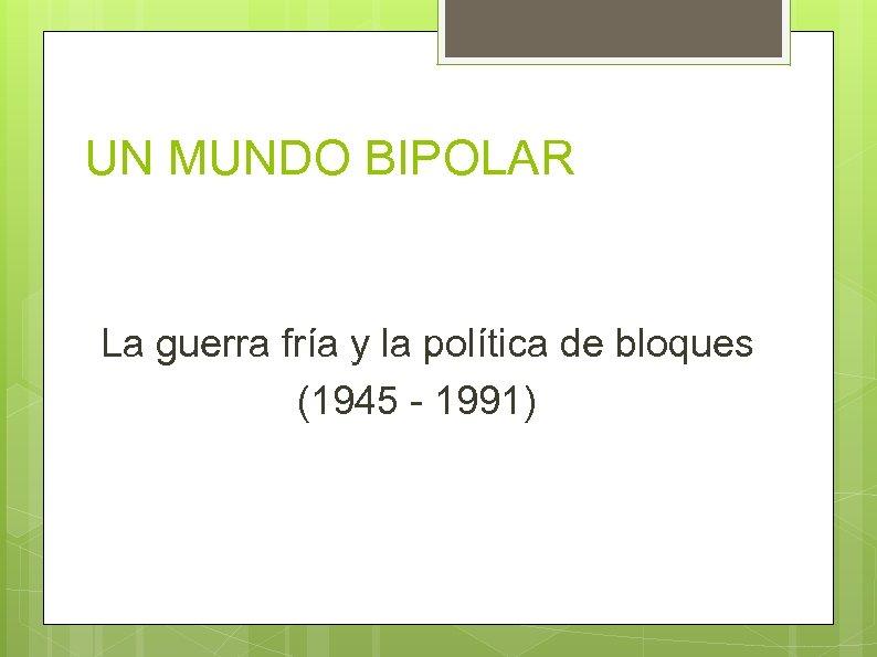 UN MUNDO BIPOLAR La guerra fría y la política de bloques (1945 - 1991)