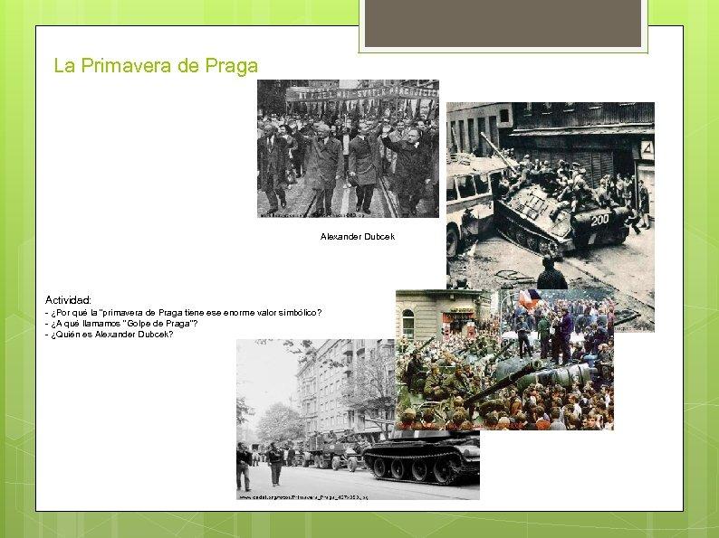 """La Primavera de Praga Alexander Dubcek Actividad: - ¿Por qué la """"primavera de Praga"""
