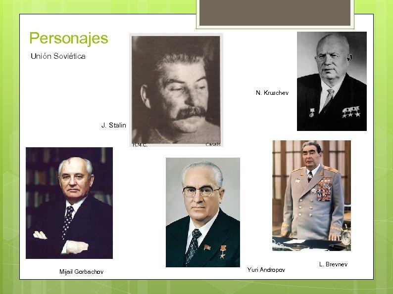 Personajes Unión Soviética N. Kruschev J. Stalin Mijail Gorbachov Yuri Andropov L. Brevnev