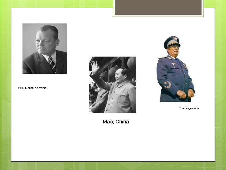 Willy brandt, Alemania Tito: Yugoslavia Mao, China