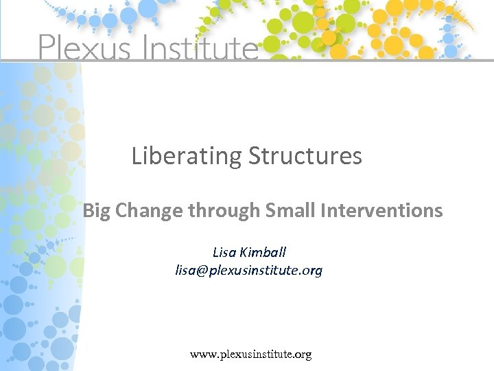 Liberating Structures Big Change through Small Interventions Lisa Kimball lisa@plexusinstitute. org www. plexusinstitute. org