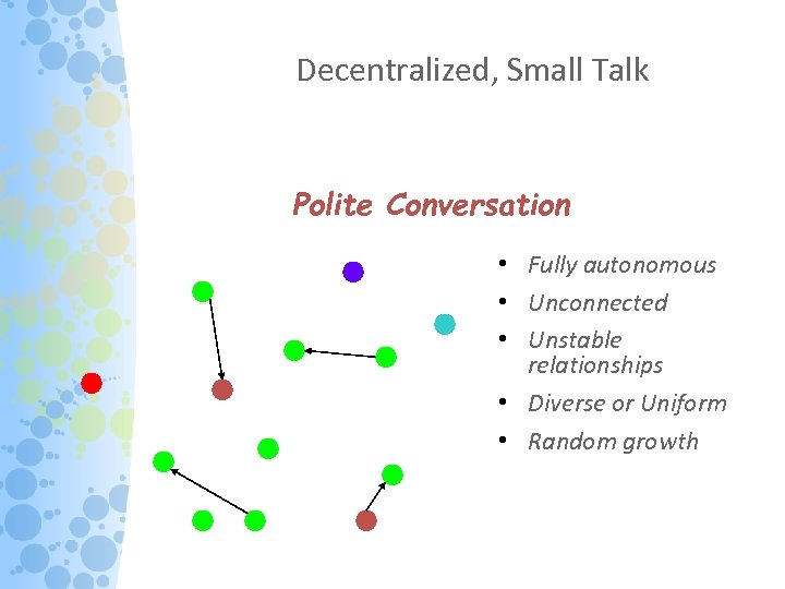 Decentralized, Small Talk Polite Conversation • Fully autonomous • Unconnected • Unstable relationships •