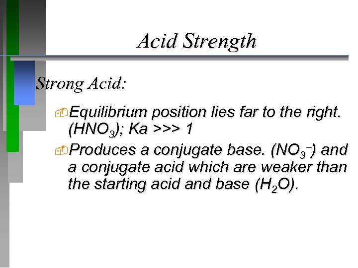 Acid Strength Strong Acid: Equilibrium position lies far to the right. (HNO 3); Ka