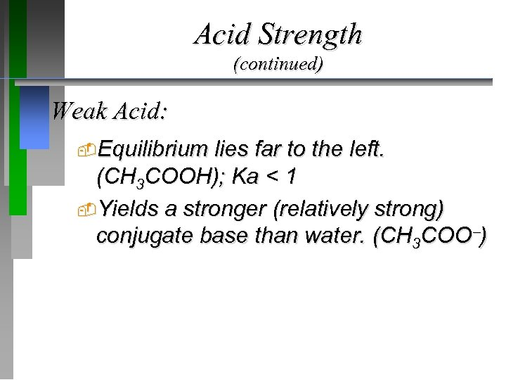 Acid Strength (continued) Weak Acid: Equilibrium lies far to the left. (CH 3 COOH);