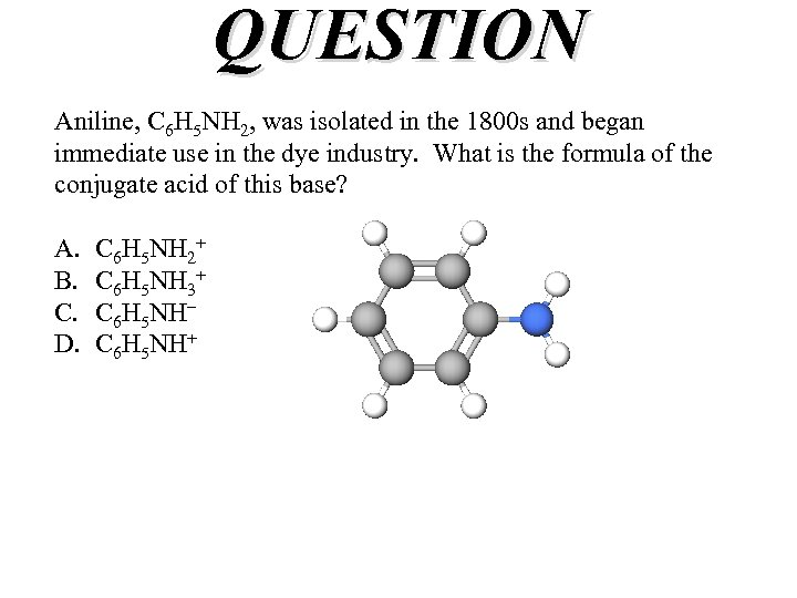 QUESTION Aniline, C 6 H 5 NH 2, was isolated in the 1800 s