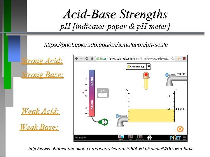 Acid-Base Strengths p. H [indicator paper & p. H meter] https: //phet. colorado. edu/en/simulation/ph-scale