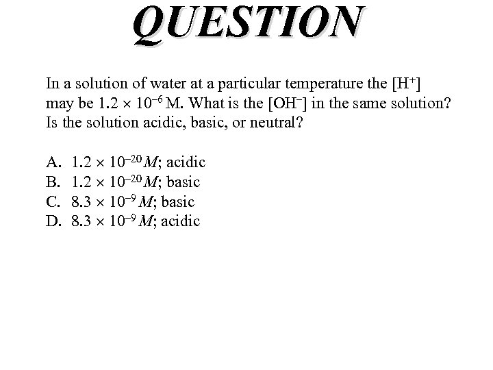 QUESTION In a solution of water at a particular temperature the [H+] may be