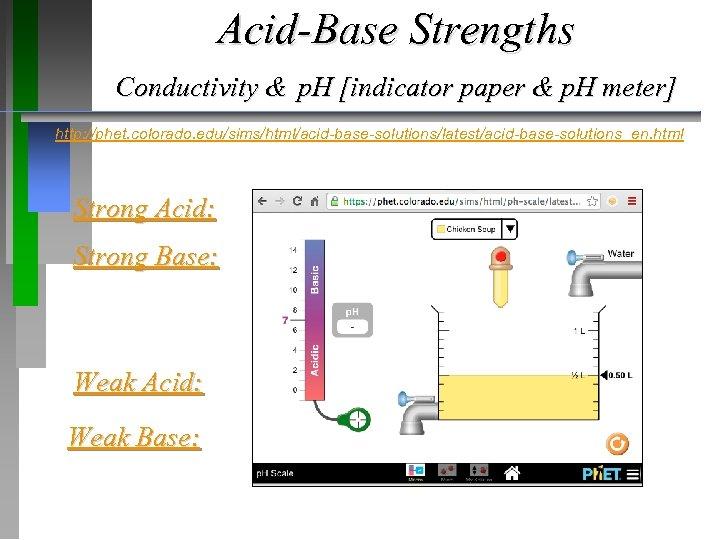 Acid-Base Strengths Conductivity & p. H [indicator paper & p. H meter] http: //phet.