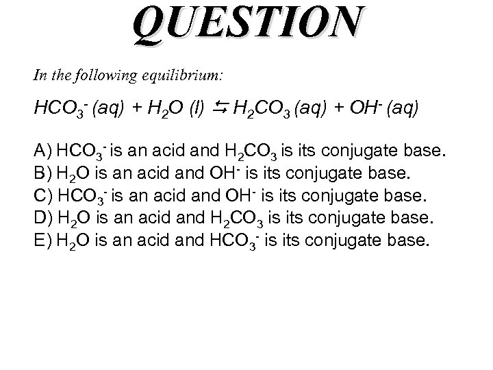 QUESTION In the following equilibrium: HCO 3 - (aq) + H 2 O (l)