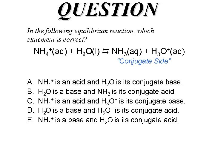 QUESTION In the following equilibrium reaction, which statement is correct? NH 4+(aq) + H