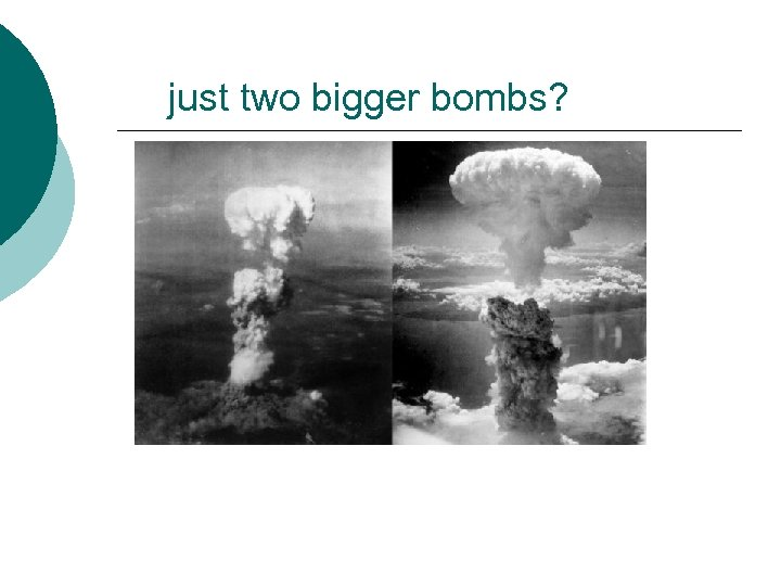 just two bigger bombs?