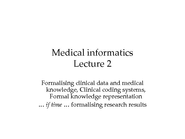 Medical informatics Lecture 2 Formalising clinical data and medical knowledge, Clinical coding systems, Formal