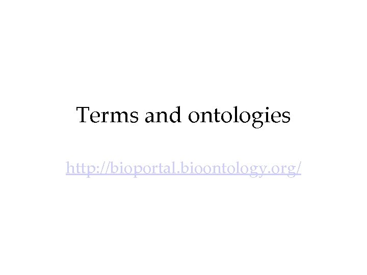 Terms and ontologies http: //bioportal. bioontology. org/