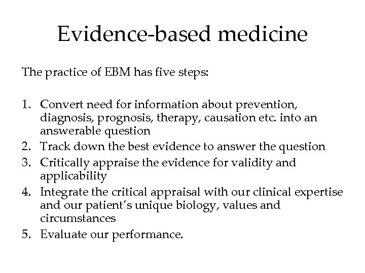Evidence-based medicine The practice of EBM has five steps: 1. Convert need for information