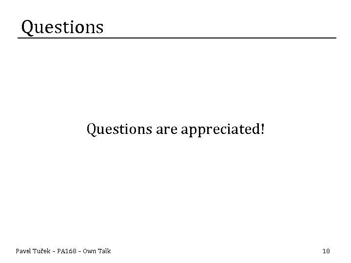 Questions are appreciated! Pavel Tuček – PA 168 – Own Talk 18