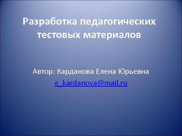 Разработка педагогических тестовых материалов Автор: Карданова Елена Юрьевна e_kardanova@mail. ru