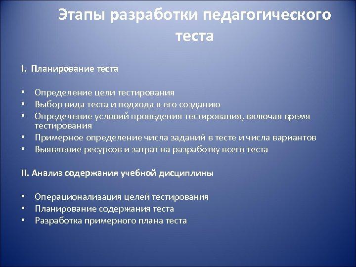 Этапы разработки педагогического теста I. Планирование теста • Определение цели тестирования • Выбор вида