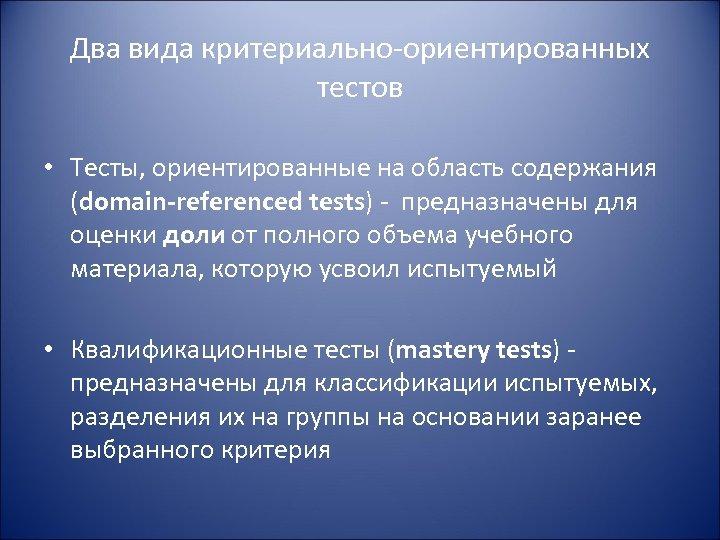 Два вида критериально-ориентированных тестов • Тесты, ориентированные на область содержания (domain-referenced tests) - предназначены
