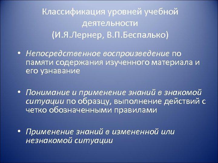 Классификация уровней учебной деятельности (И. Я. Лернер, В. П. Беспалько) • Непосредственное воспроизведение по