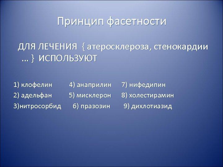 Принцип фасетности ДЛЯ ЛЕЧЕНИЯ { атеросклероза, стенокардии … } ИСПОЛЬЗУЮТ 1) клофелин 4) анаприлин