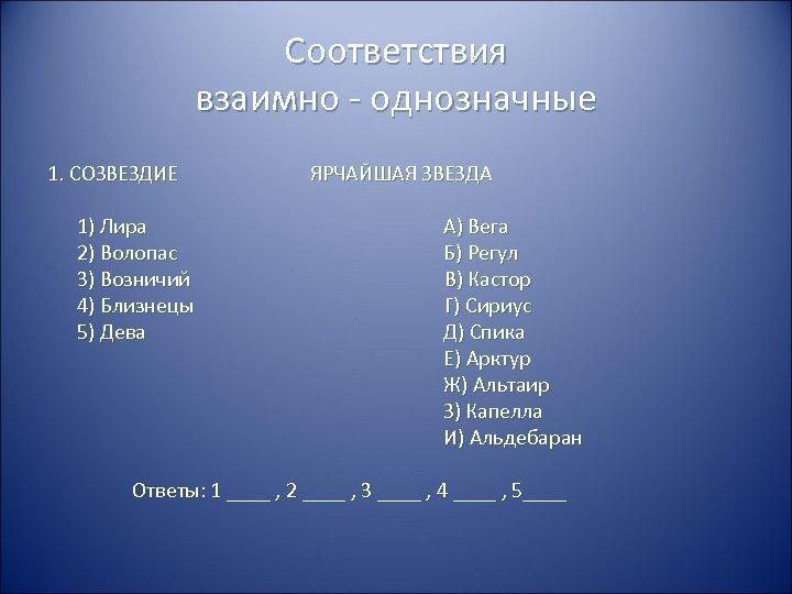 Соответствия взаимно - однозначные 1. СОЗВЕЗДИЕ ЯРЧАЙШАЯ ЗВЕЗДА 1) Лира 2) Волопас 3) Возничий