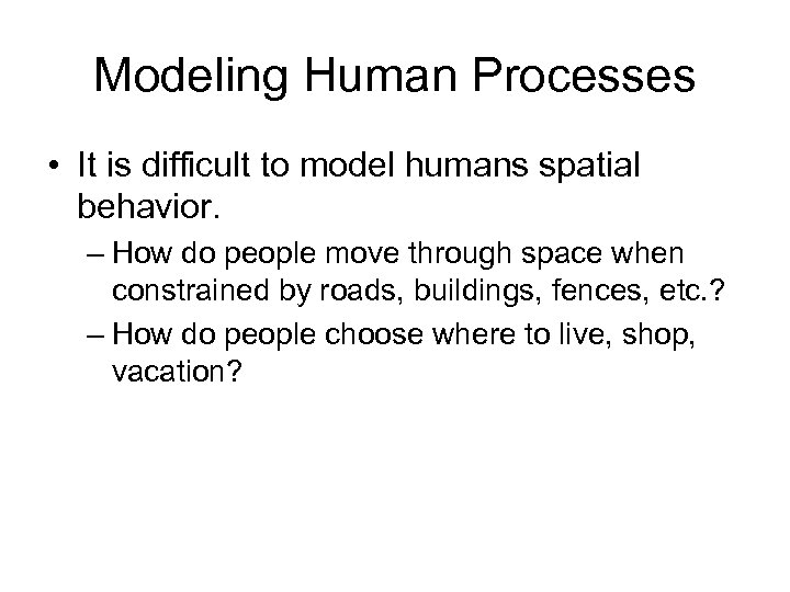 Modeling Human Processes • It is difficult to model humans spatial behavior. – How