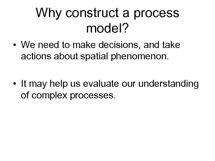 Why construct a process model? • We need to make decisions, and take actions