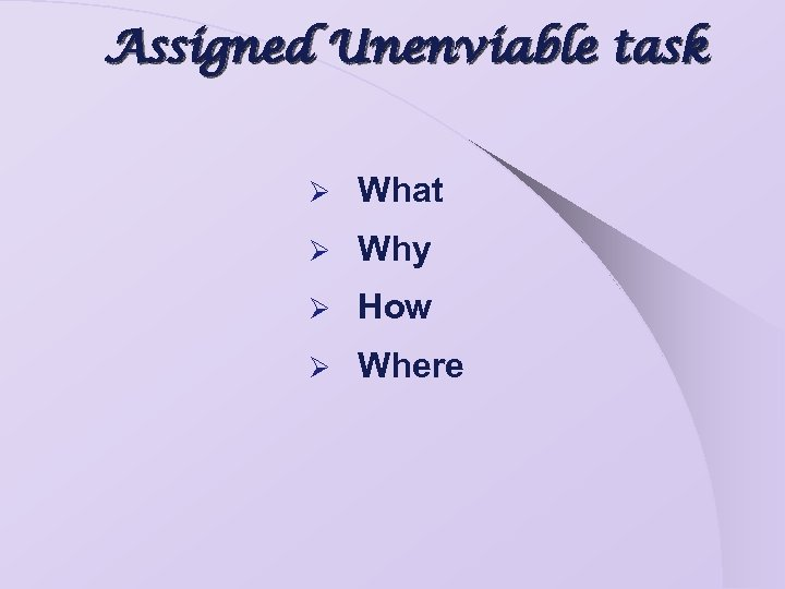 Assigned Unenviable task Ø What Ø Why Ø How Ø Where