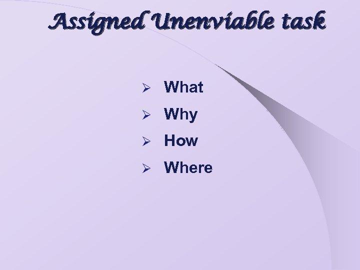 Assigned Unenviable task Ø What Ø Why Ø How Ø Where