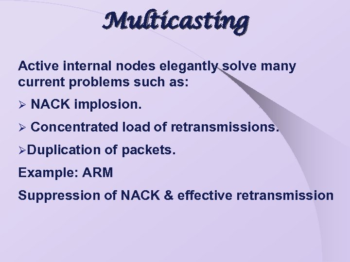 Multicasting Active internal nodes elegantly solve many current problems such as: Ø NACK implosion.