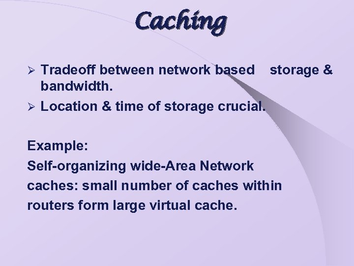 Caching Tradeoff between network based storage & bandwidth. Ø Location & time of storage