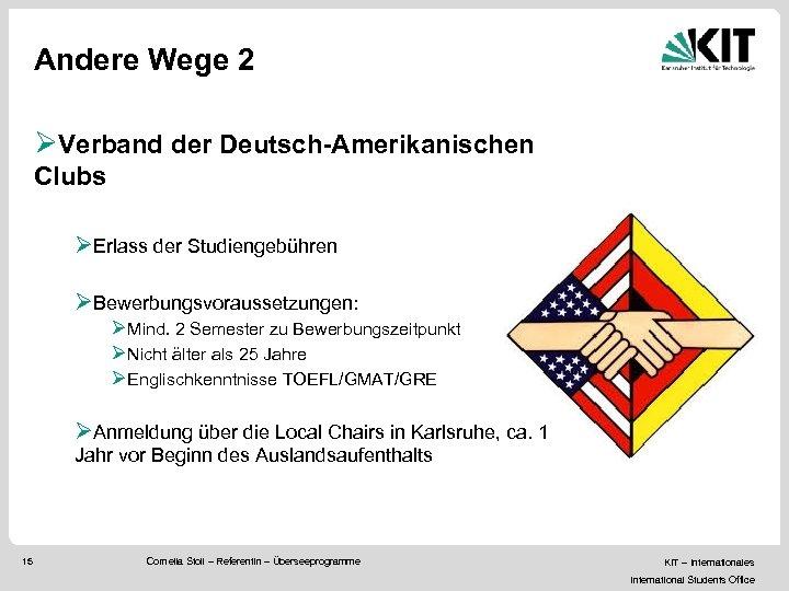 Andere Wege 2 ØVerband der Deutsch-Amerikanischen Clubs ØErlass der Studiengebühren ØBewerbungsvoraussetzungen: ØMind. 2 Semester