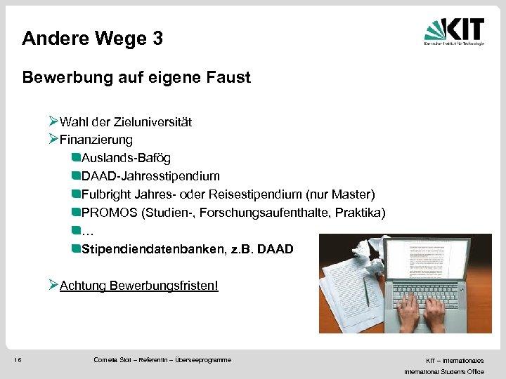 Andere Wege 3 Bewerbung auf eigene Faust ØWahl der Zieluniversität ØFinanzierung Auslands-Bafög DAAD-Jahresstipendium Fulbright