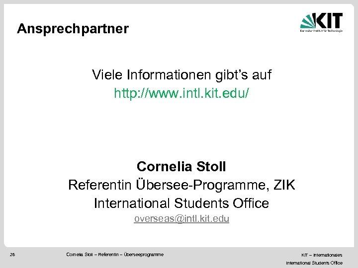 Ansprechpartner Viele Informationen gibt's auf http: //www. intl. kit. edu/ Cornelia Stoll Referentin Übersee-Programme,