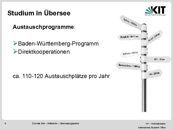 Studium in Übersee Austauschprogramme: ØBaden-Württemberg-Programm ØDirektkooperationen ca. 110 -120 Austauschplätze pro Jahr 5 Cornelia