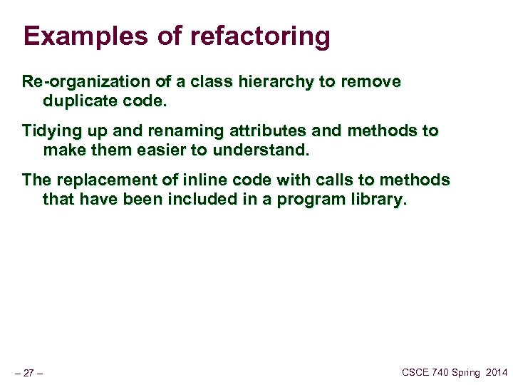 Examples of refactoring Re-organization of a class hierarchy to remove duplicate code. Tidying up