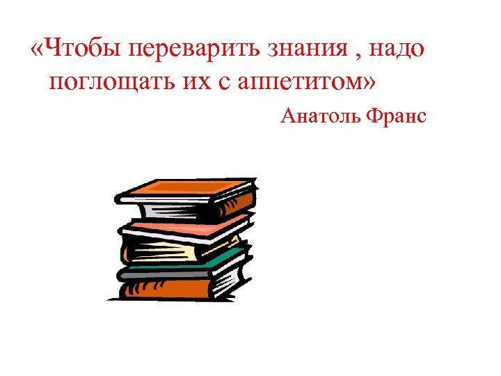 «Чтобы переварить знания , надо поглощать их с аппетитом» Анатоль Франс