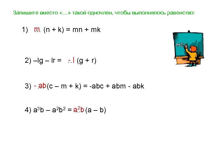 Запишите вместо «…» такой одночлен, чтобы выполнялось равенство: 1) m (n + k) =