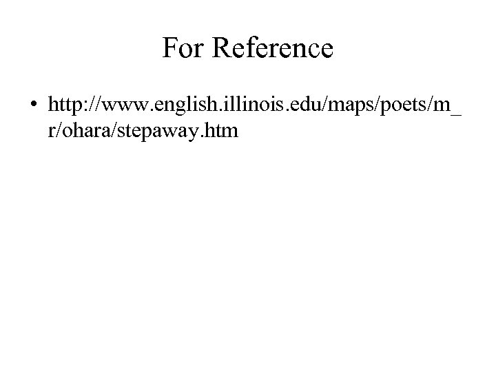 For Reference • http: //www. english. illinois. edu/maps/poets/m_ r/ohara/stepaway. htm